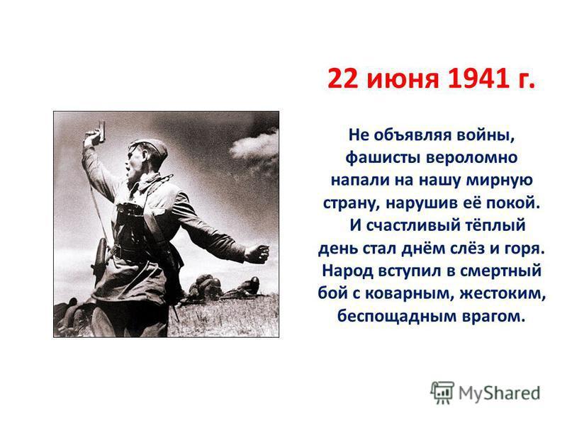 22 июня 1941 г. Не объявляя войны, фашисты вероломно напали на нашу мирную страну, нарушив её покой. И счастливый тёплый день стал днём слёз и горя. Народ вступил в смертный бой с коварным, жестоким, беспощадным врагом.