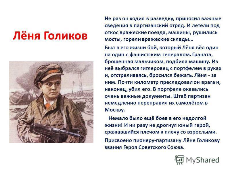Лёня Голиков Не раз он ходил в разведку, приносил важные сведения в партизанский отряд. И летели под откос вражеские поезда, машины, рушились мосты, горели вражеские склады... Был в его жизни бой, который Лёня вёл один на один с фашистским генералом.