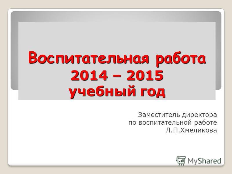 Воспитательная работа 2014 – 2015 учебный год Заместитель директора по воспитательной работе Л.П.Хмеликова