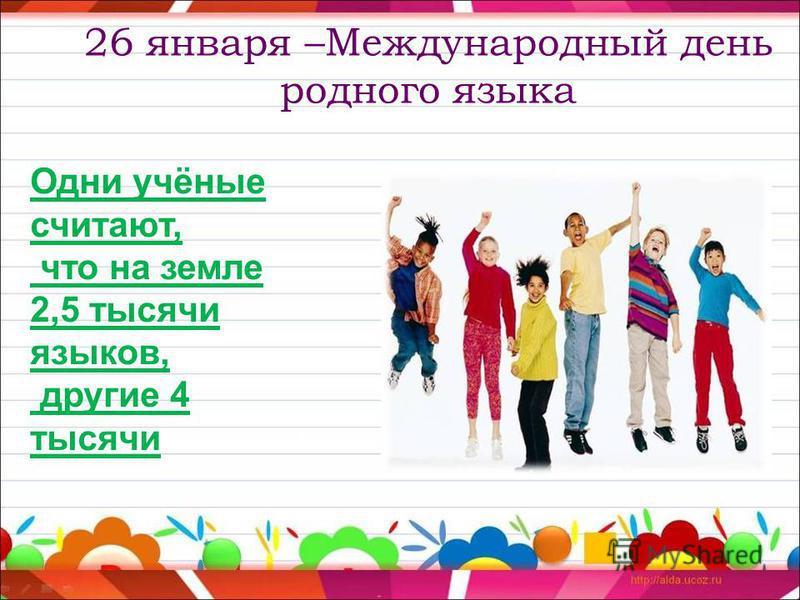 26 января –Международный день родного языка Одни учёные считают, что на земле 2,5 тысячи языков, другие 4 тысячи