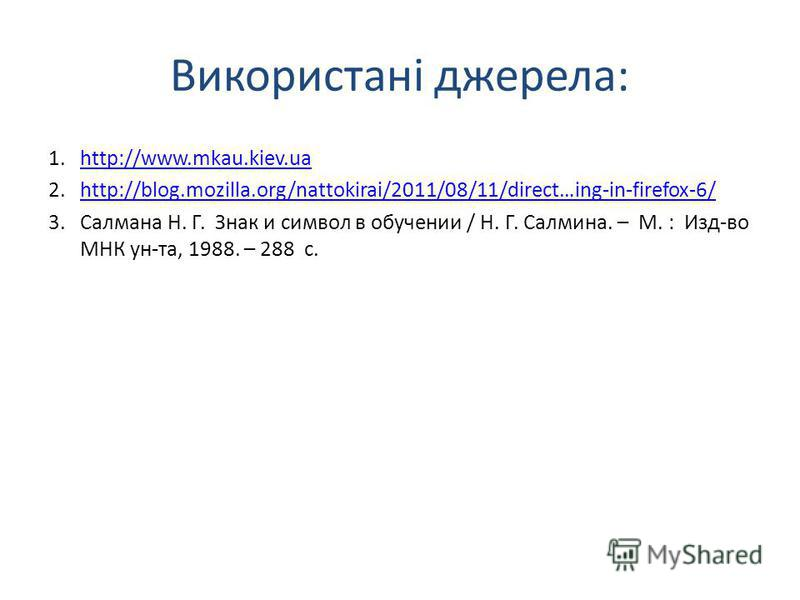 Використані джерела: 1.http://www.mkau.kiev.uahttp://www.mkau.kiev.ua 2.http://blog.mozilla.org/nattokirai/2011/08/11/direct…ing-in-firefox-6/http://blog.mozilla.org/nattokirai/2011/08/11/direct…ing-in-firefox-6/ 3.Салмана Н. Г. Знак и символ в обуче