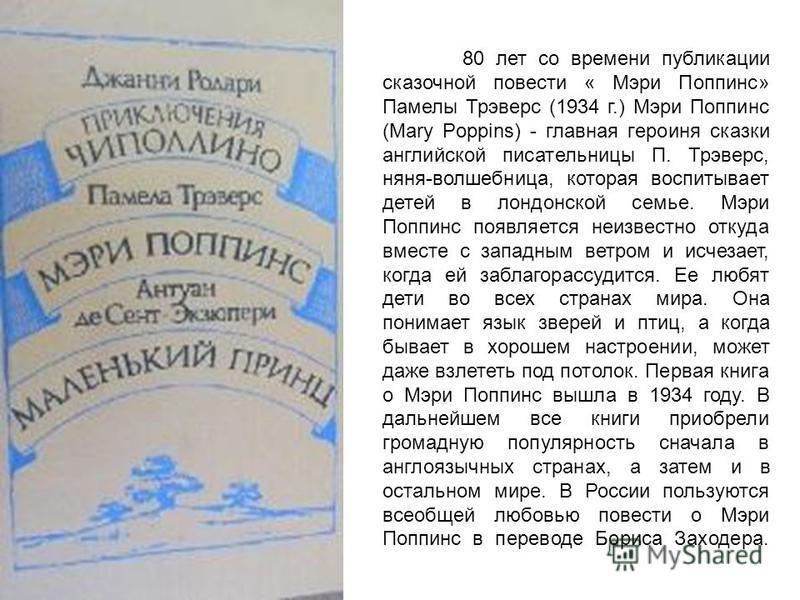 80 лет со времени публикации сказочной повести « Мэри Поппинс» Памелы Трэверс (1934 г.) Мэри Поппинс (Mary Poppins) - главная героиня сказки английской писательницы П. Трэверс, няня-волшебница, которая воспитывает детей в лондонской семье. Мэри Поппи