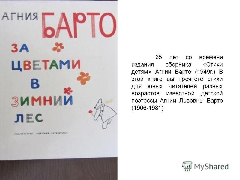 65 лет со времени издания сборника «Стихи детям» Агнии Барто (1949 г.) В этой книге вы прочтете стихи для юных читателей разных возрастов известной детской поэтессы Агнии Львовны Барто (1906-1981)