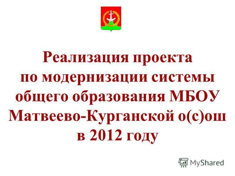 Реализация проекта по модернизации системы общего образования МБОУ Матвеево-Курганской о(с)ош в 2012 году