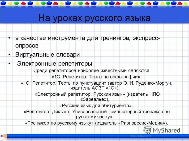 На уроках русского языка в качестве инструмента для тренингов, экспресс- опросов Виртуальные словари Электронные репетиторы Среди репетиторов наиболее известными являются «1С: Репетитор. Тесты по орфографии», «1С: Репетитор. Тесты по пунктуации» (авт