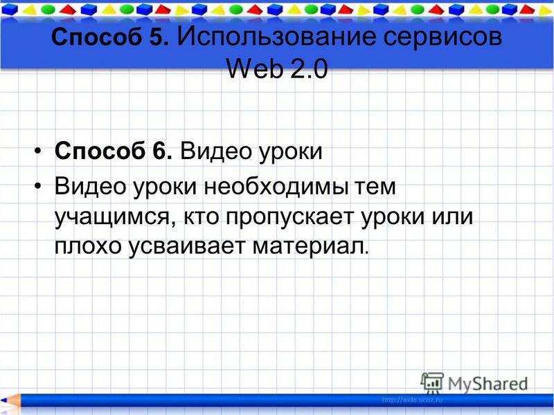 Способ 5. Использование сервисов Web 2.0 Способ 6. Видео уроки Видео уроки необходимы тем учащимся, кто пропускает уроки или плохо усваивает материал.