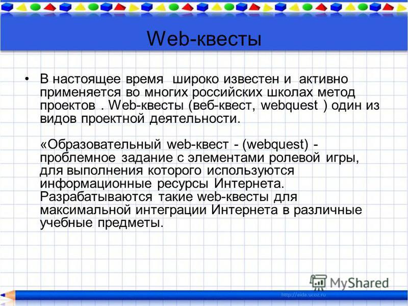 Web-квесты В настоящее время широко известен и активно применяется во многих российских школах метод проектов. Web-квесты (веб-квест, webquest ) один из видов проектной деятельности. «Образовательный web-квест - (webquest) - проблемное задание c элем