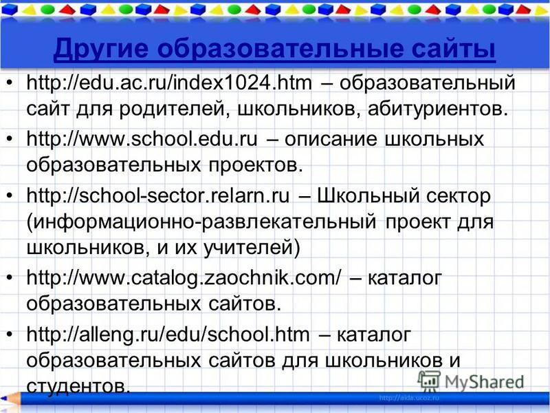 Другие образовательные сайты http://edu.ac.ru/index1024. htm – образовательный сайт для родителей, школьников, абитуриентов. http://www.school.edu.ru – описание школьных образовательных проектов. http://school-sector.relarn.ru – Школьный сектор (инфо
