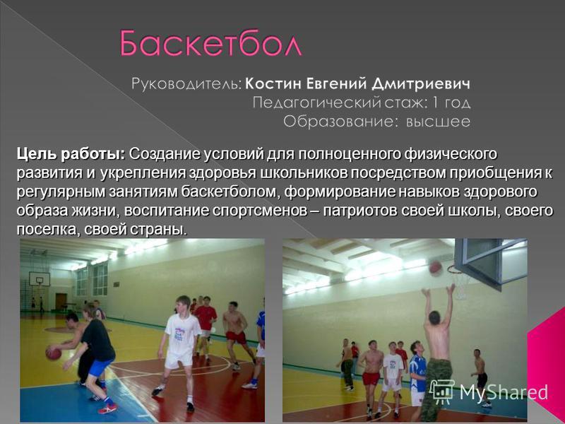 Цель работы: Создание условий для полноценного физического развития и укрепления здоровья школьников посредством приобщения к регулярным занятиям баскетболом, формирование навыков здорового образа жизни, воспитание спортсменов – патриотов своей школы