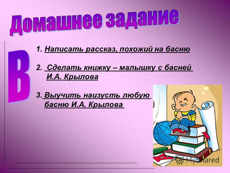 1. Написать рассказ, похожий на басню 2. Сделать книжку – малышку с басней И.А. Крылова 3. Выучить наизусть любую басню И.А. Крылова
