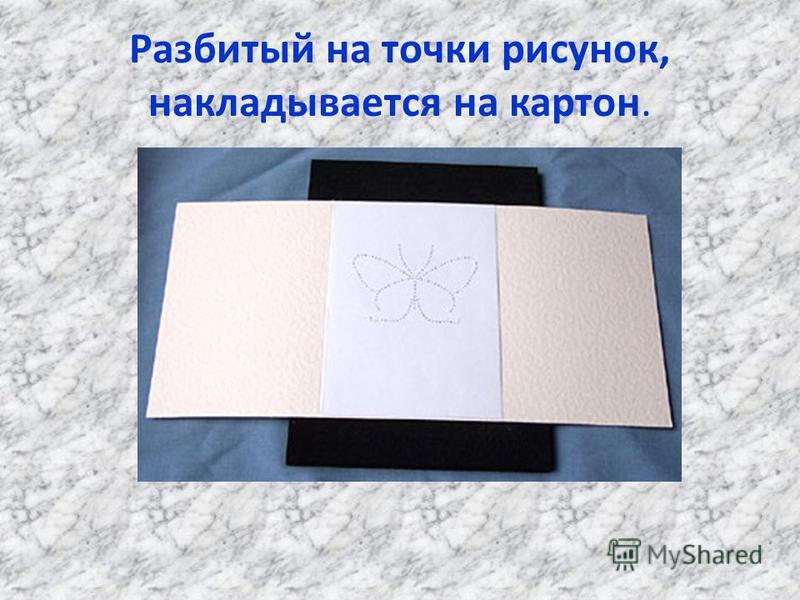 Разбитый на точки рисунок, накладывается на картон.