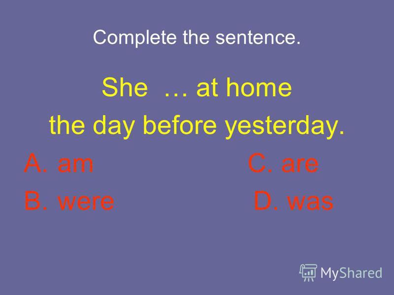 Complete the sentence. She … at home the day before yesterday. A. am C. are B. were D. was