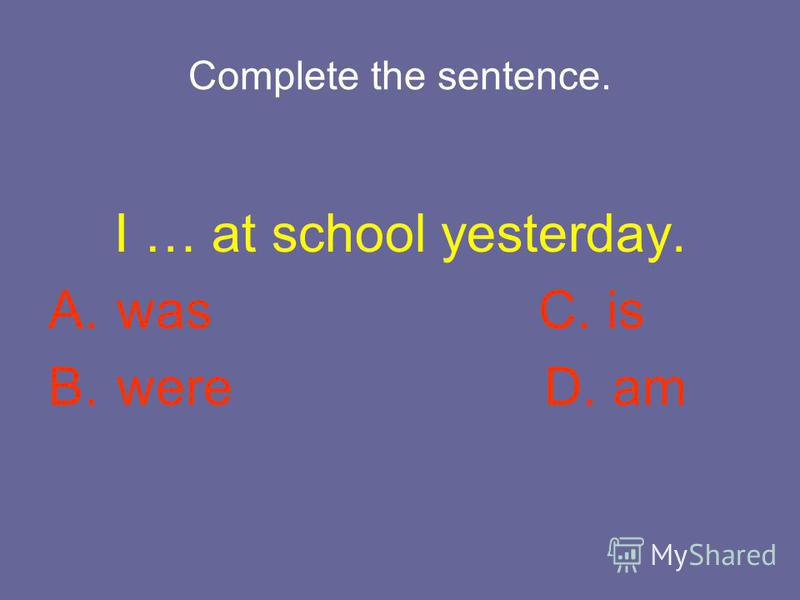 Complete the sentence. I … at school yesterday. A. was C. is B. were D. am