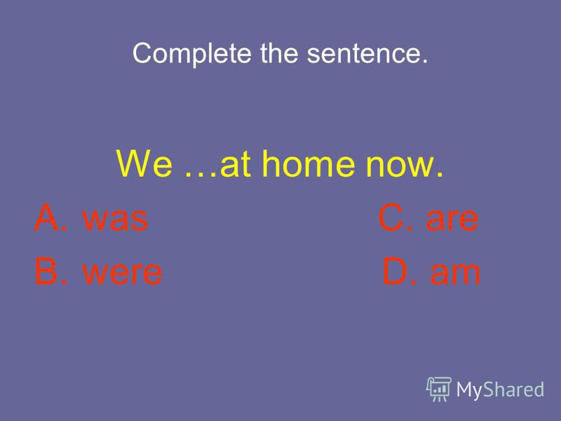 Complete the sentence. We …at home now. A. was C. are B. were D. am