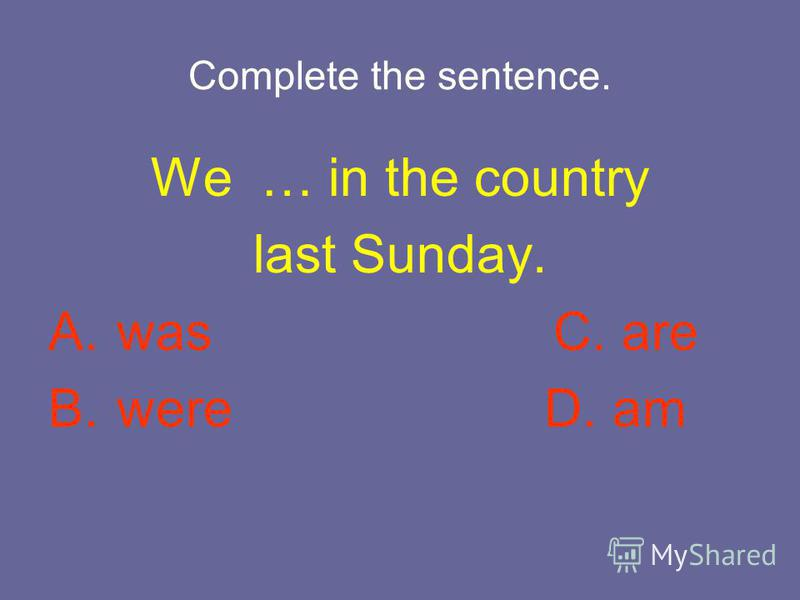 Complete the sentence. We … in the country last Sunday. A. was C. are B. were D. am
