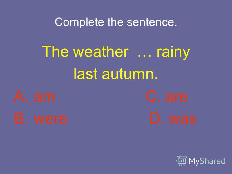 Complete the sentence. The weather … rainy last autumn. A. am C. are B. were D. was
