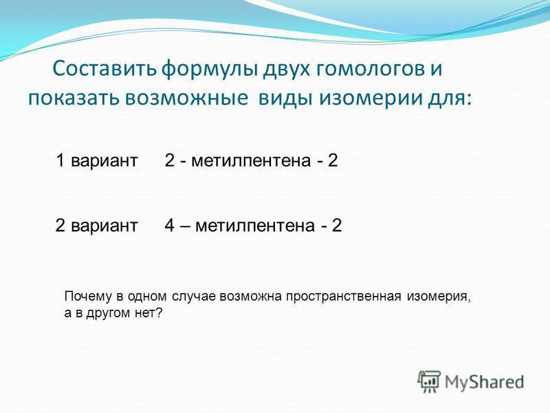 Составить формулы двух гомологов и показать возможные виды изомерии для: 1 вариант 2 - метилпентена - 2 2 вариант 4 – метилпентена - 2 Почему в одном случае возможна пространственная изомерия, а в другом нет?