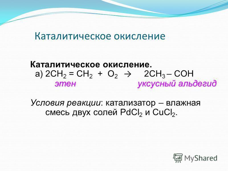 Каталитическое окисление Каталитическое окисление. а) 2СН 2 = СН 2 + О 2 2СН 3 – CОН этьен уксусный альдегид Условия реакции: катализатор – влажная смесь двух солей PdCl 2 и CuCl 2.