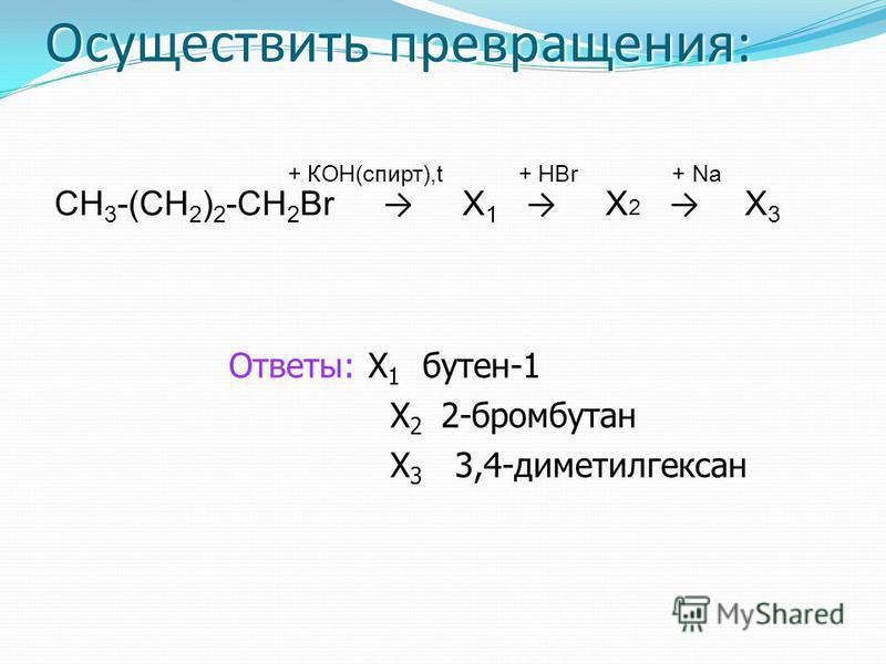 Осуществить превращения: + КОН(спирт),t + НBr + Na СН 3 -(СН 2 ) 2 -СН 2 Br Х 1 Х 2 Х 3 Ответы: Х 1 бутен-1 Х 2 2-бромбутан Х 3 3,4-диметилгексан