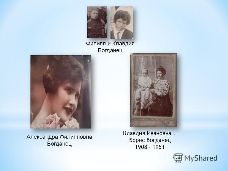Филипп и Клавдия Богданец Клавдия Ивановна и Борис Богданец 1908 – 1951 Александра Филипповна Богданец