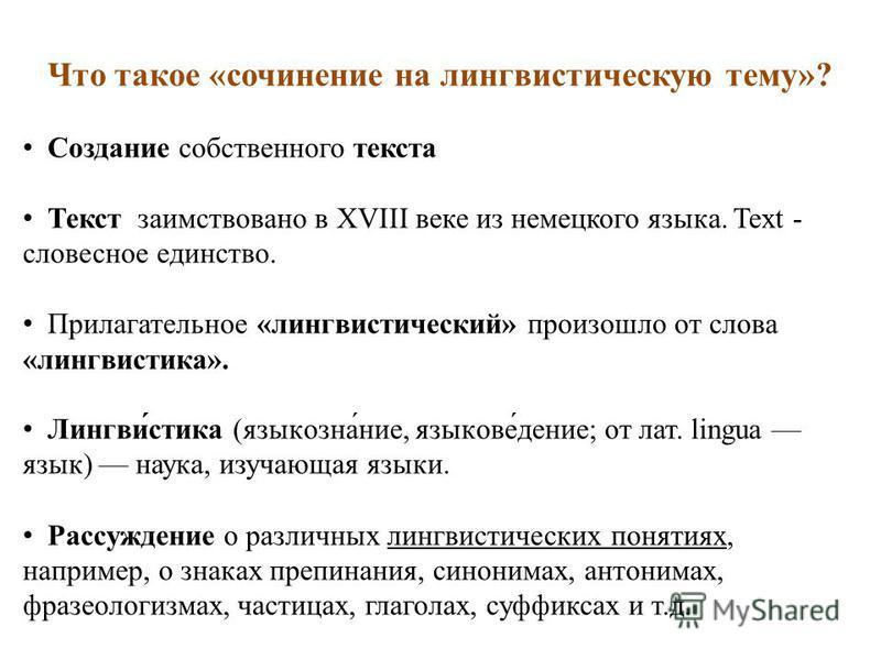 Что такое «сочинение на лингвистическую тему»? Создание собственного текста Текст заимствовано в XVIII веке из немецкого языка. Text - словесное единство. Прилагательное «лингвистический» произошло от слова «лингвистиха». Лингви́стиха (язык она́ние,