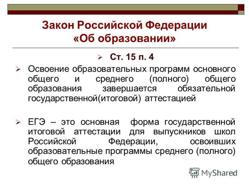 2 Закон Российской Федерации «Об образовании» Ст. 15 п. 4 Освоение образовательных программ основного общего и среднего (полного) общего образования завершается обязательной государственной(итоговой) аттестацией ЕГЭ – это основная форма государственн