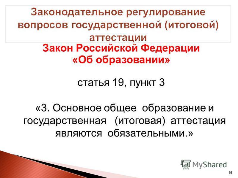 16 Закон Российской Федерации «Об образовании» статья 19, пункт 3 «3. Основное общее образование и государственная (итоговая) аттестация являются обязательными.» 16