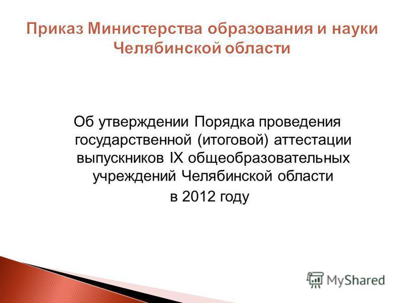 Об утверждении Порядка проведения государственной (итоговой) аттестации выпускников IX общеобразовательных учреждений Челябинской области в 2012 году