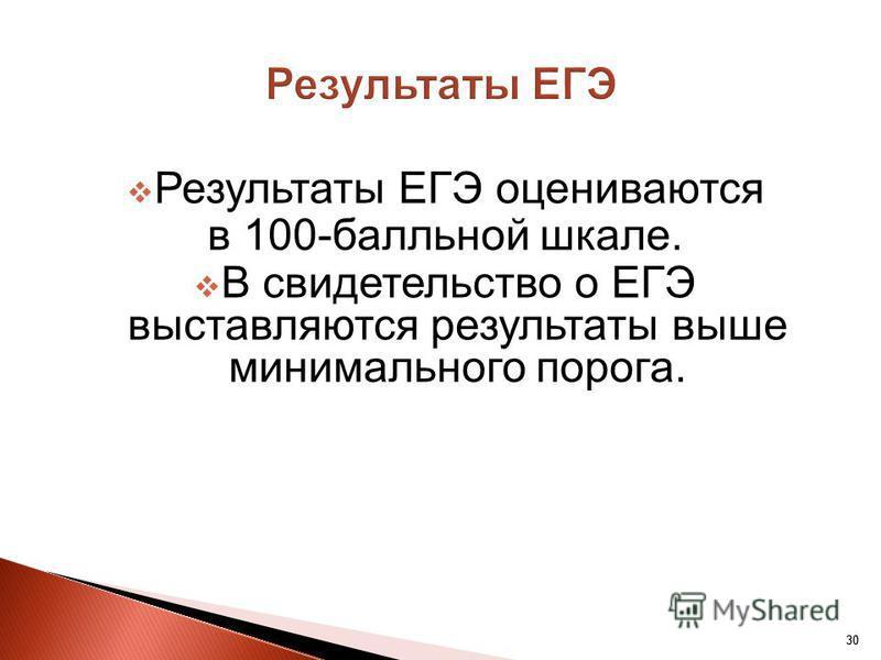 30 Результаты ЕГЭ оцениваются в 100-балльной шкале. В свидетельство о ЕГЭ выставляются результаты выше минимального порога.