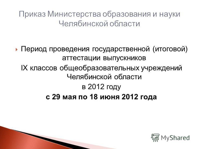Период проведения государственной (итоговой) аттестации выпускников IX классов общеобразовательных учреждений Челябинской области в 2012 году с 29 мая по 18 июня 2012 года