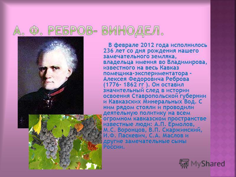 В феврале 2012 года исполнилось 236 лет со дня рождения нашего замечательного земляка, владельца имения во Владимирова, известного на весь Кавказ помещика-экспериментатора - Алексея Федоровича Реброва (1776- 1862 гг ). Он оставил значительный след в