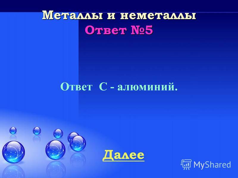 Далее Металлы и неметаллы Ответ 4 Ответ – А - железо. Как металл известен с древнейших времен, вероятно, сначала было обнаружено метеоритное железо.