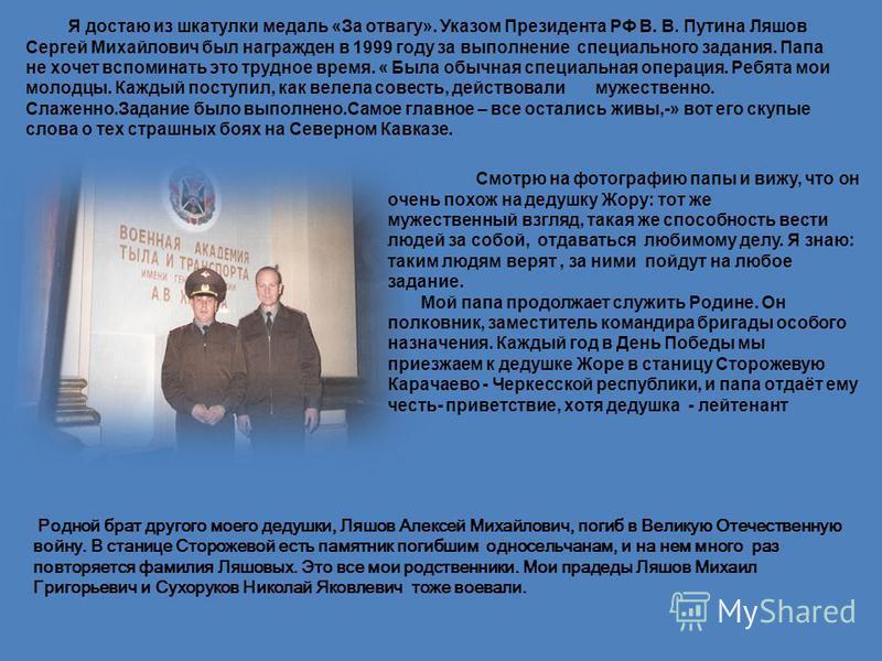 Я достаю из шкатулки медаль «За отвагу». Указом Президента РФ В. В. Путина Ляшов Сергей Михайлович был награжден в 1999 году за выполнение специального задания. Папа не хочет вспоминать это трудное время. « Была обычная специальная операция. Ребята м
