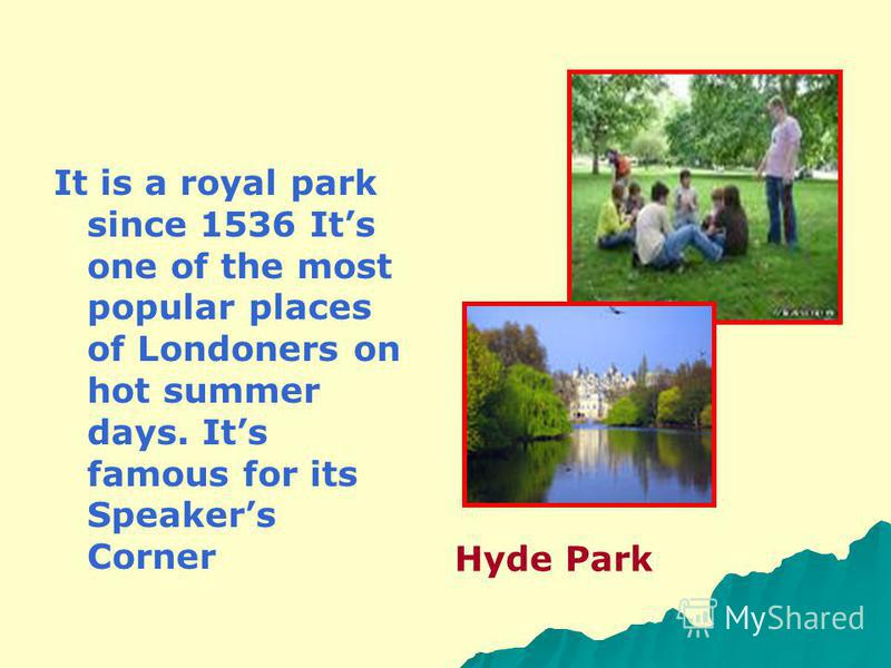 It is a royal park since 1536 Its one of the most popular places of Londoners on hot summer days. Its famous for its Speakers Corner Hyde Park