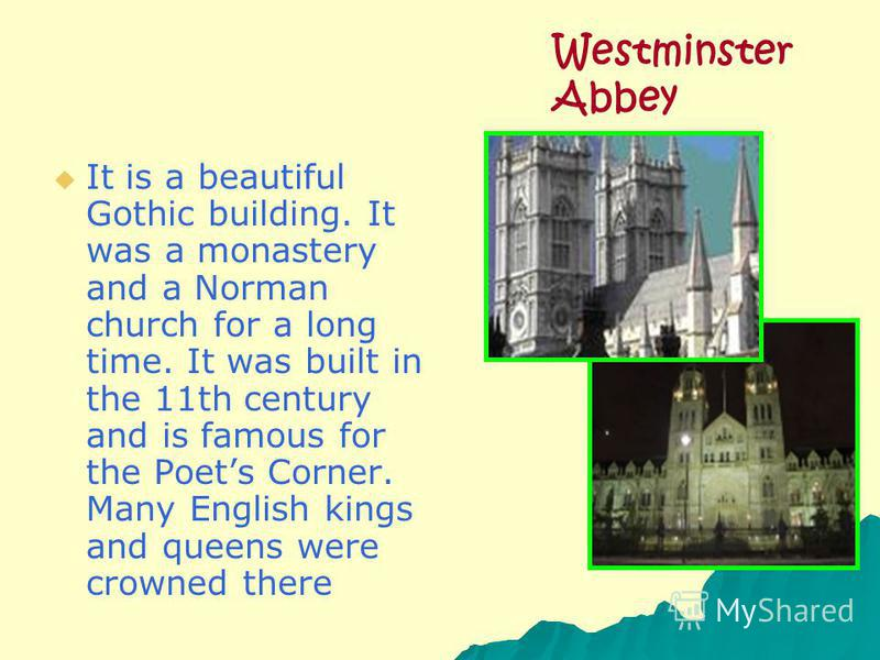 It is a beautiful Gothic building. It was a monastery and a Norman church for a long time. It was built in the 11th century and is famous for the Poets Corner. Many English kings and queens were crowned there Westminster Abbey
