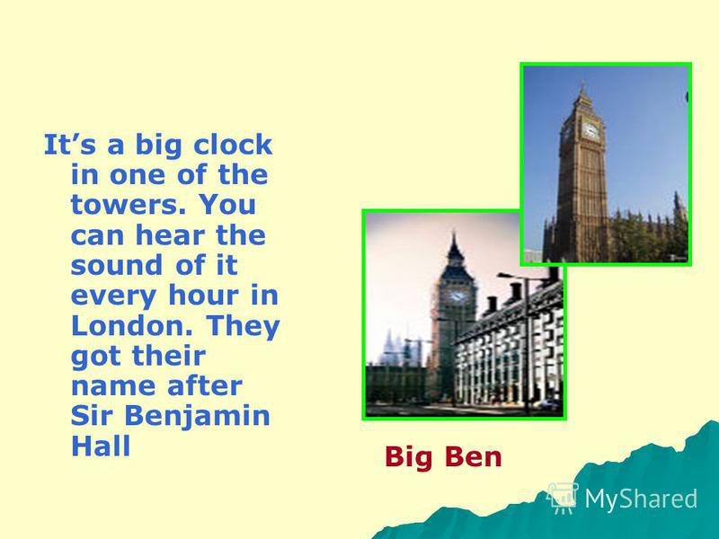 Its a big clock in one of the towers. You can hear the sound of it every hour in London. They got their name after Sir Benjamin Hall Big Ben