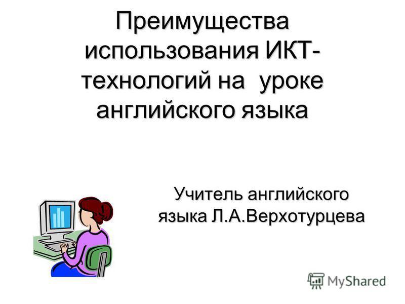 Преимущества использования ИКТ- технологий на уроке английского языка Учитель английского языка Л.А.Верхотурцева
