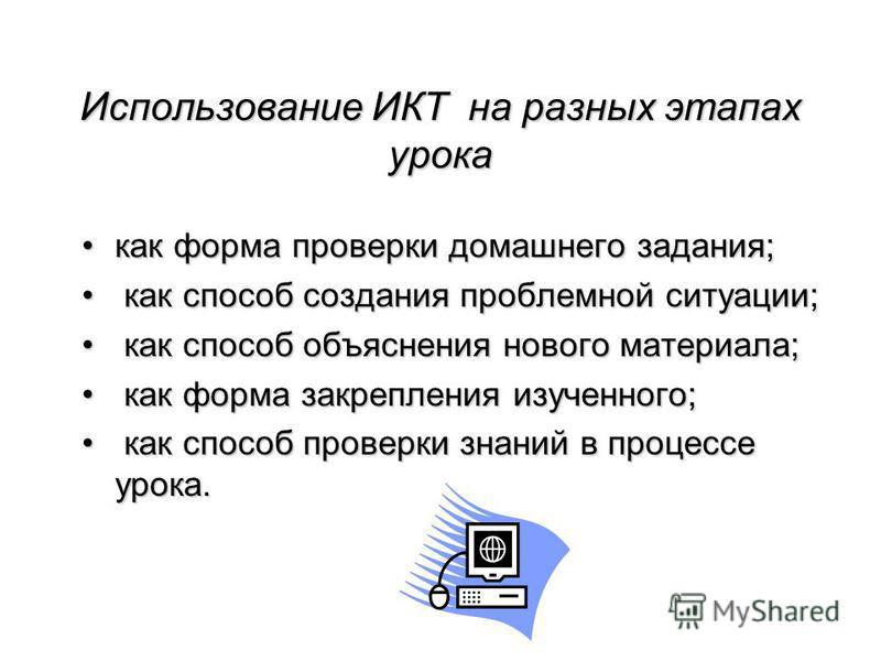 Использование ИКТ на разных этапах урока как форма проверки домашнего задания;как форма проверки домашнего задания; как способ создания проблемной ситуации; как способ создания проблемной ситуации; как способ объяснения нового материала; как способ о