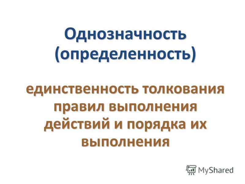 Однозначность (определенность) единственность толкования правил выполнения действий и порядка их выполнения