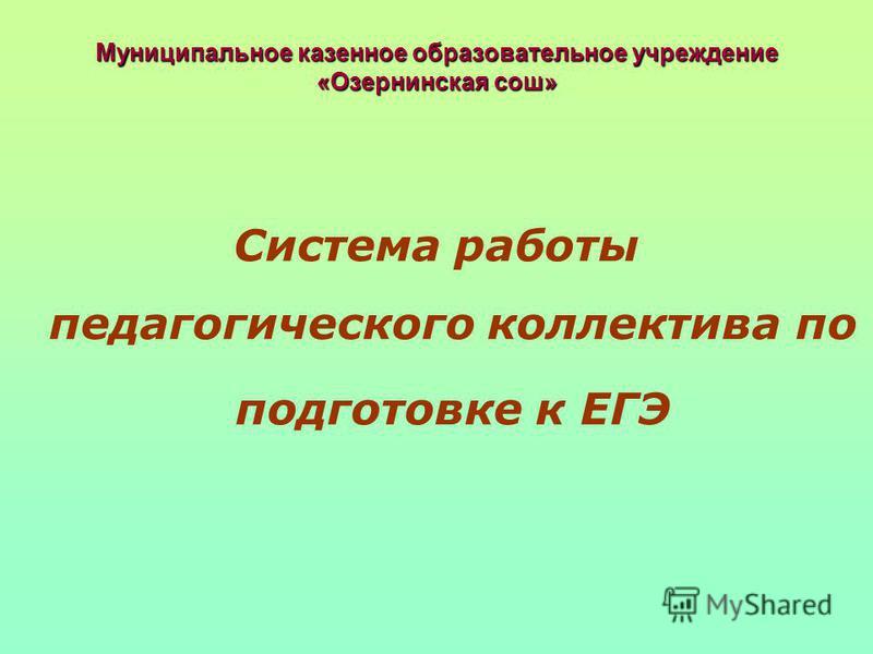 Муниципальное казенное образовательное учреждение «Озернинская сош» Система работы педагогического коллектива по подготовке к ЕГЭ