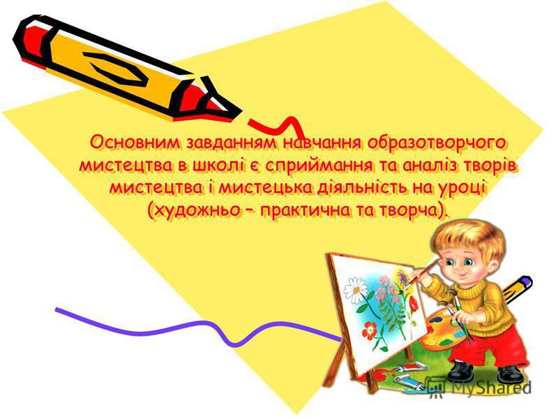 Основним завданням навчання образотворчого мистецтва в школі є сприймання та аналіз творів мистецтва і мистецька діяльність на уроці (художньо – практична та творча).