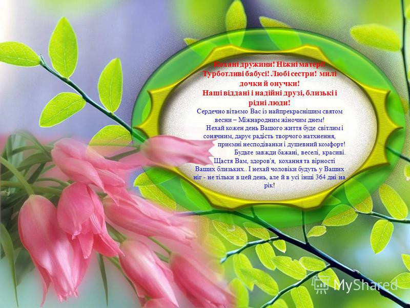 Кохані дружини! Ніжні матері! Турботливі бабусі! Любі сестри! милі дочки й онучки! Наші віддані і надійні друзі, близькі і рідні люди! Сердечно вітаємо Вас із найпрекраснішим святом весни – Міжнародним жіночим днем! Нехай кожен день Вашого життя буде