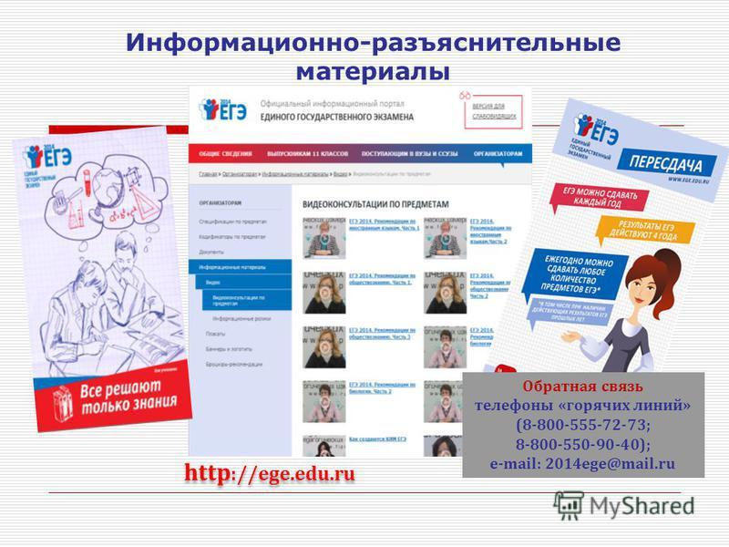 http ://ege.edu.ru Обратная связь телефоны «горячих линий» (8-800-555-72-73; 8-800-550-90-40); e-mail: 2014ege@mail.ru Информационно-разъяснительные материалы