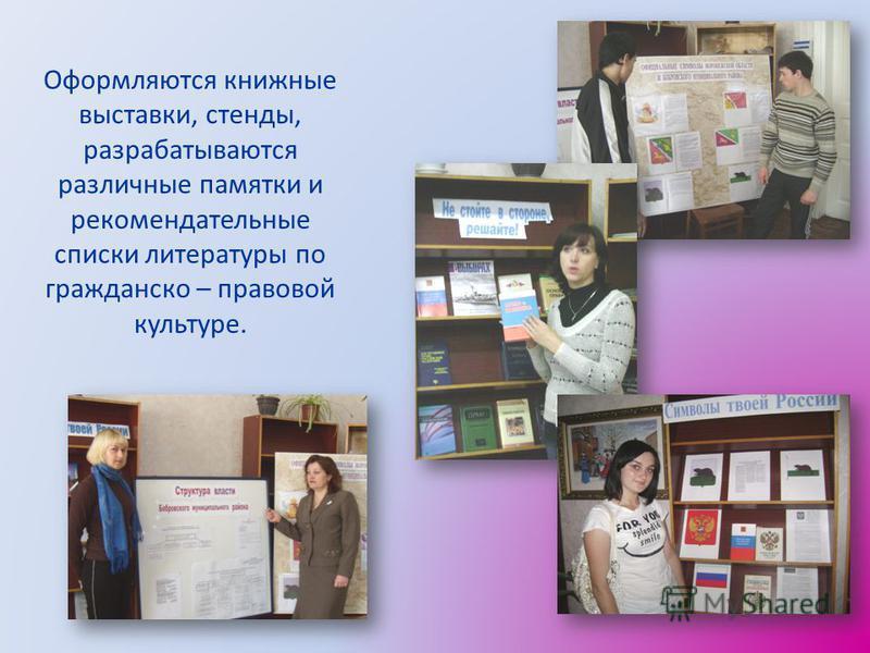 Оформляются книжные выставки, стенды, разрабатываются различные памятки и рекомендательные списки литературы по гражданско – правовой культуре.