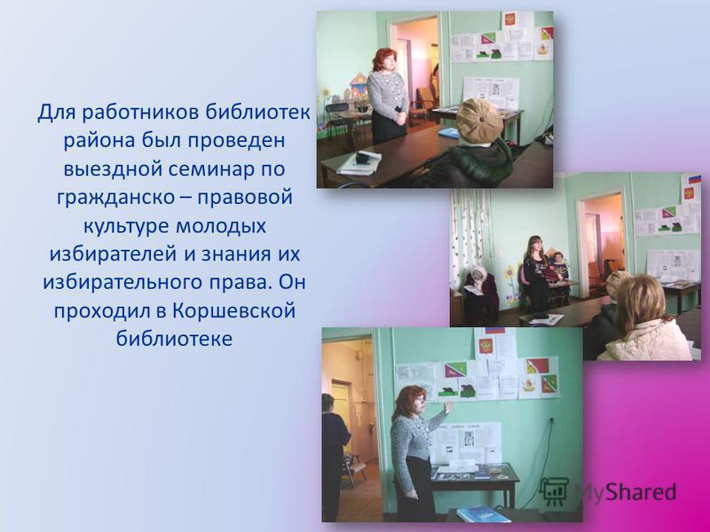 Для работников библиотек района был проведен выездной семинар по гражданско – правовой культуре молодых избирателей и знания их избирательного права. Он проходил в Коршевской библиотеке
