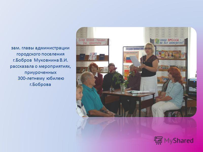 зам. главы администрации городского поселения г.Бобров Муковнина В.И. рассказала о мероприятиях, приуроченных 300-летнему юбилею г.Боброва