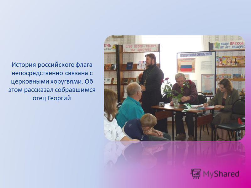 История российского флага непосредственно связана с церковными хоругвями. Об этом рассказал собравшимся отец Георгий