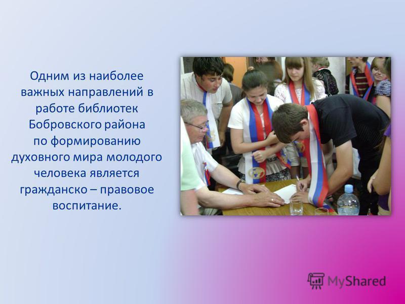 Одним из наиболее важных направлений в работе библиотек Бобровского района по формированию духовного мира молодого человека является гражданско – правовое воспитание.
