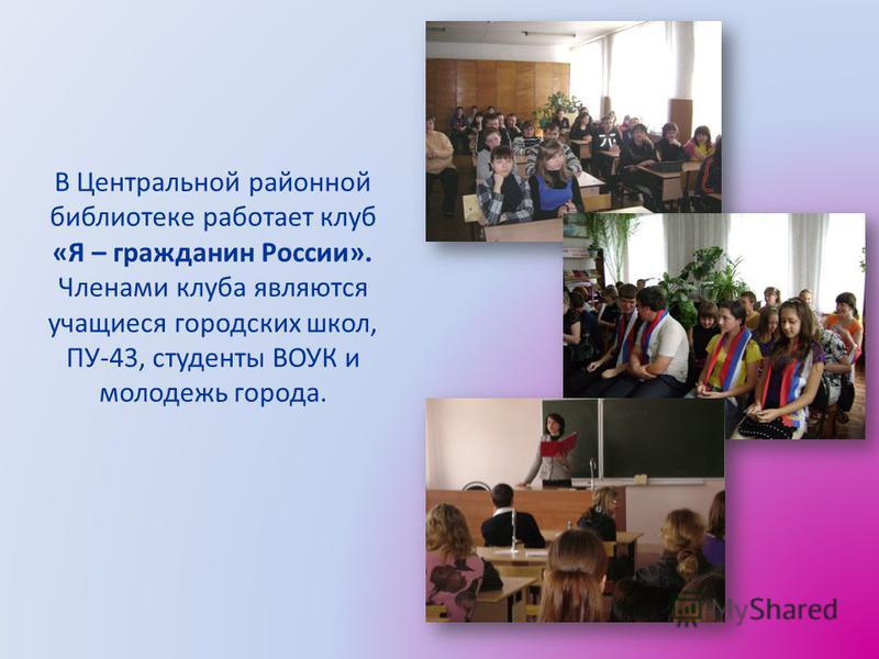 В Центральной районной библиотеке работает клуб «Я – гражданин России». Членами клуба являются учащиеся городских школ, ПУ-43, студенты ВОУК и молодежь города.