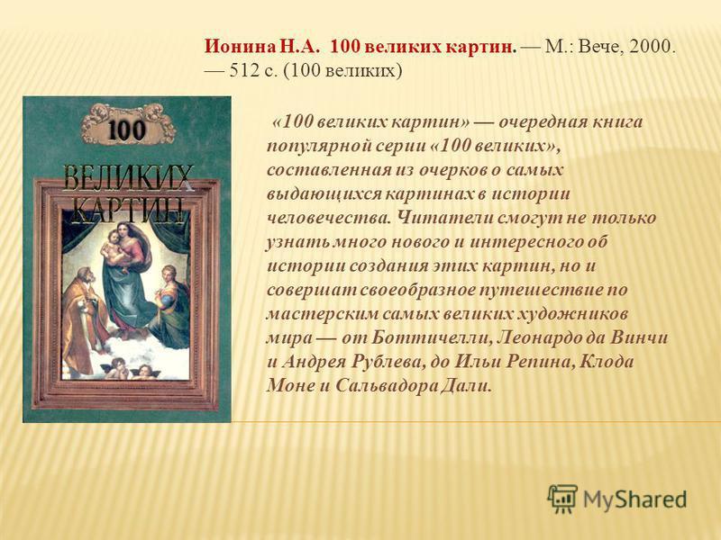 Ионина Н.А. 100 великих картин. М.: Вече, 2000. 512 с. (100 великих) «100 великих картин» очередная книга популярной серии «100 великих», составленная из очерков о самых выдающихся картинах в истории человечества. Читатели смогут не только узнать мно